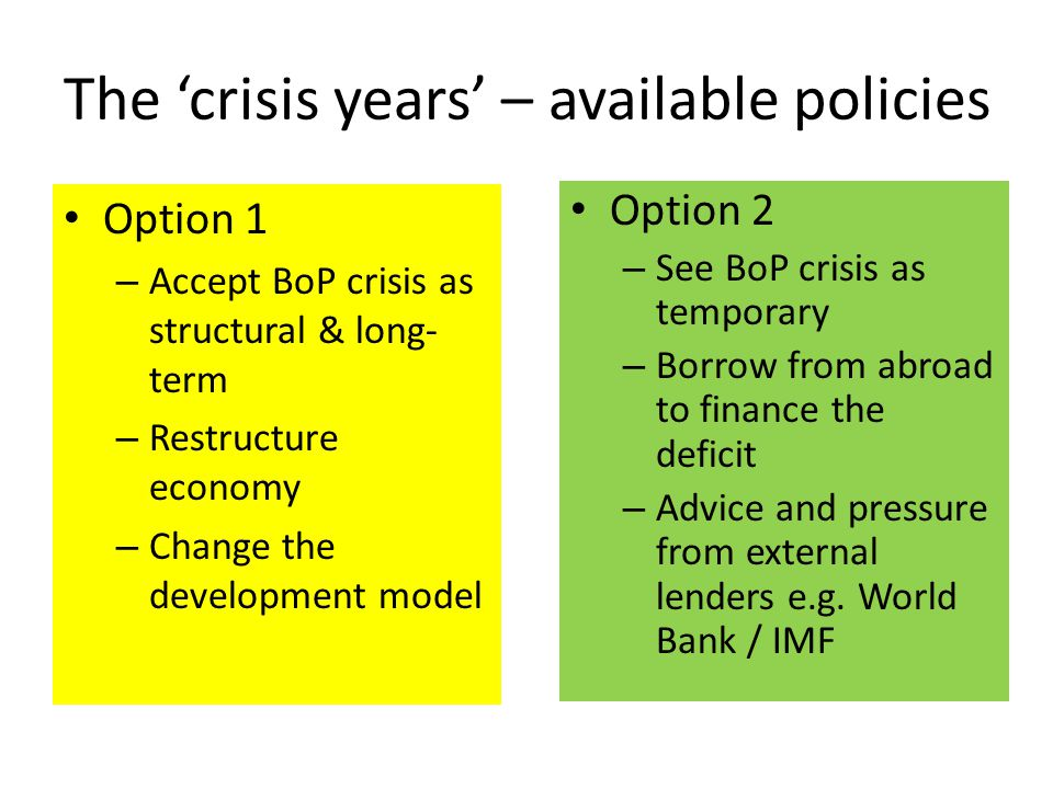 The 'crisis years' – available policies Option 1 – Accept BoP crisis as structural & long- term – Restructure economy – Change the development model O