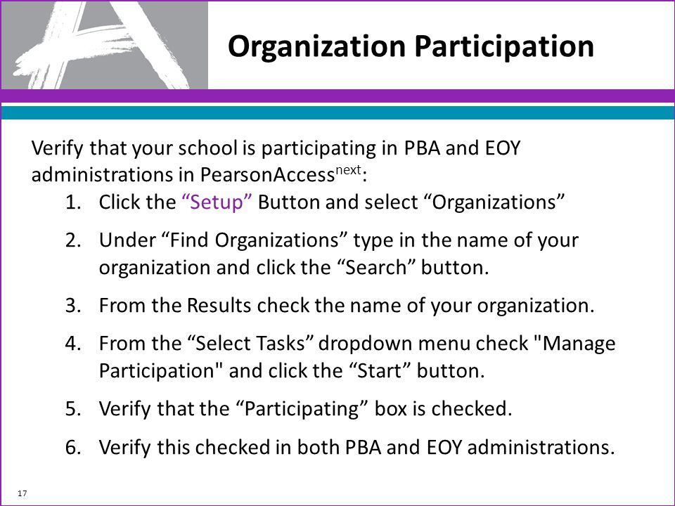 Organization Participation 17 Verify that your school is participating in PBA and EOY administrations in PearsonAccess next : 1.Click the Setup Button and select Organizations 2.Under Find Organizations type in the name of your organization and click the Search button.