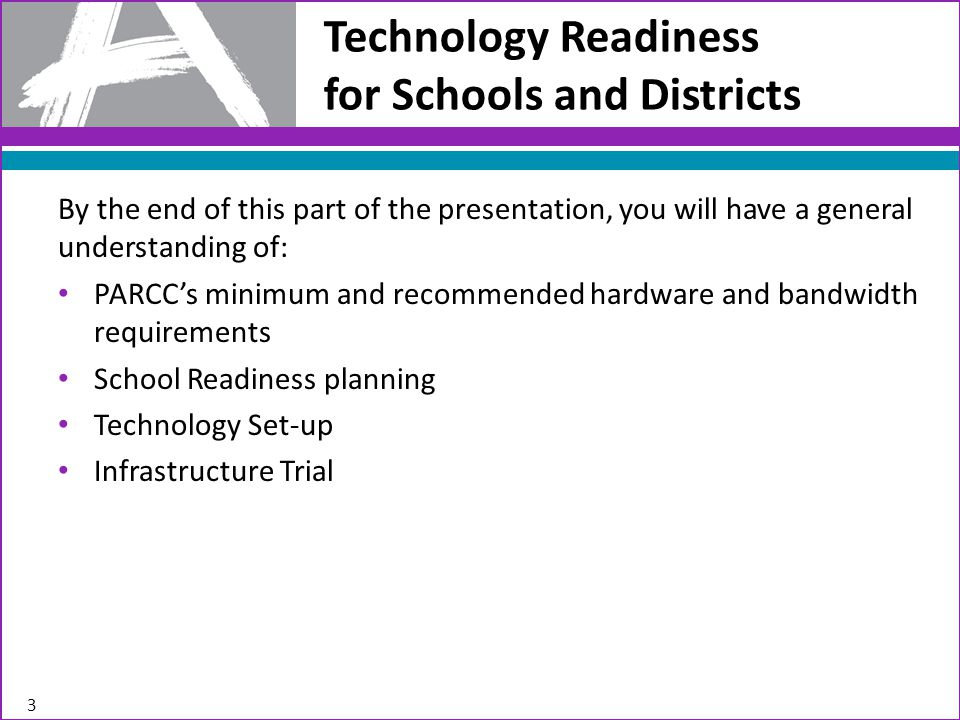 Technology Readiness for Schools and Districts 3 By the end of this part of the presentation, you will have a general understanding of: PARCC's minimum and recommended hardware and bandwidth requirements School Readiness planning Technology Set-up Infrastructure Trial