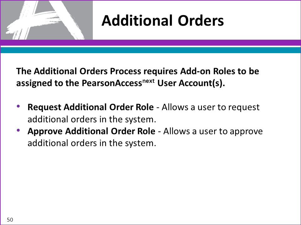 Additional Orders 50 The Additional Orders Process requires Add-on Roles to be assigned to the PearsonAccess next User Account(s).