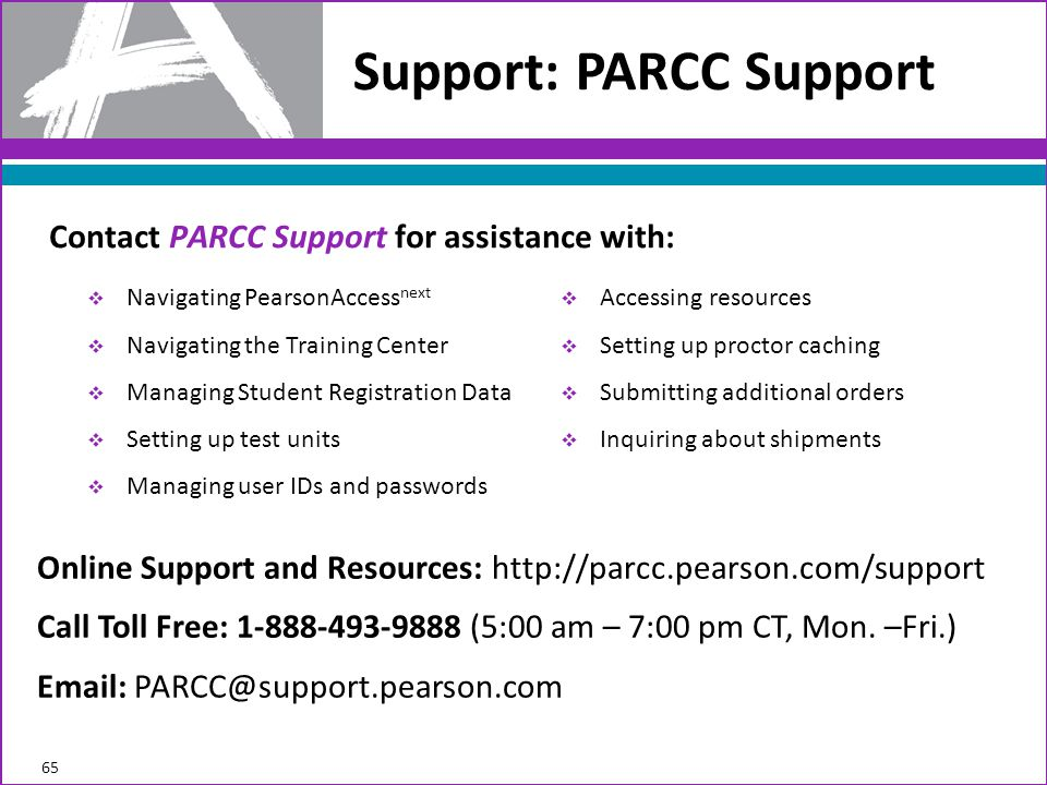 Contact PARCC Support for assistance with: Support: PARCC Support  Accessing resources  Setting up proctor caching  Submitting additional orders  Inquiring about shipments  Navigating PearsonAccess next  Navigating the Training Center  Managing Student Registration Data  Setting up test units  Managing user IDs and passwords Online Support and Resources: http://parcc.pearson.com/support Call Toll Free: 1-888-493-9888 (5:00 am – 7:00 pm CT, Mon.