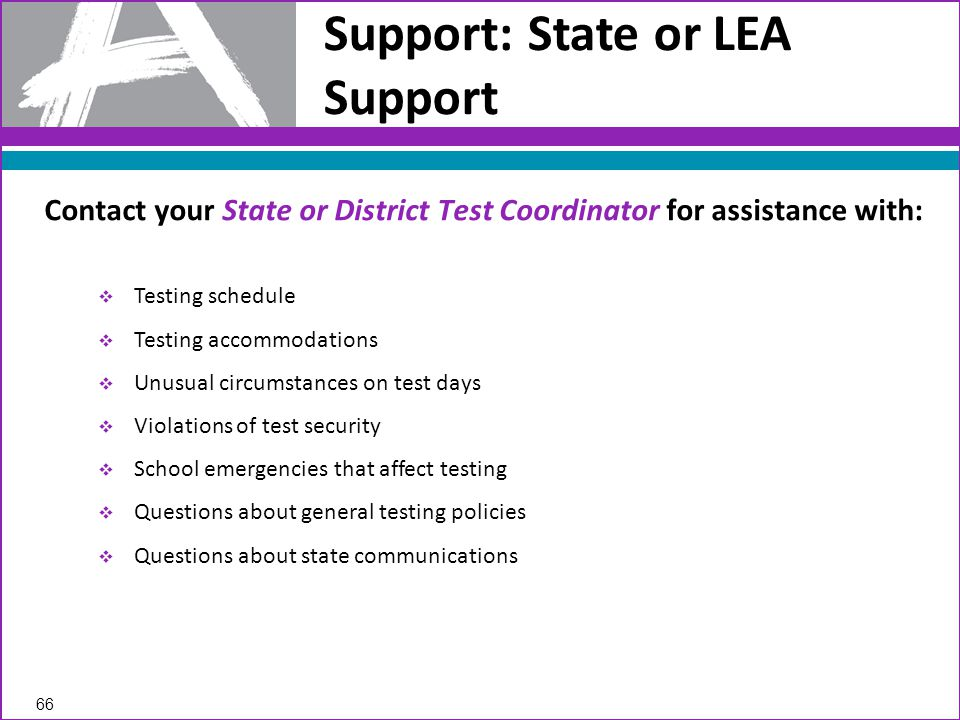 Support: State or LEA Support  Testing schedule  Testing accommodations  Unusual circumstances on test days  Violations of test security  School emergencies that affect testing  Questions about general testing policies  Questions about state communications Contact your State or District Test Coordinator for assistance with: 66