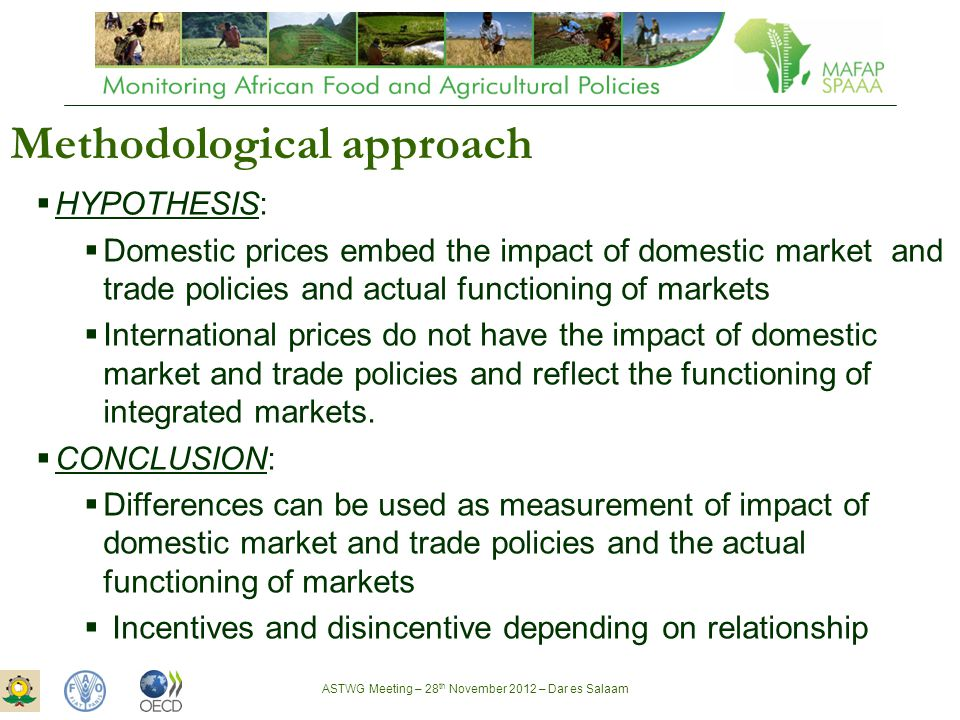 ASTWG Meeting – 28 th November 2012 – Dar es Salaam Methodological approach  HYPOTHESIS:  Domestic prices embed the impact of domestic market and trade policies and actual functioning of markets  International prices do not have the impact of domestic market and trade policies and reflect the functioning of integrated markets.