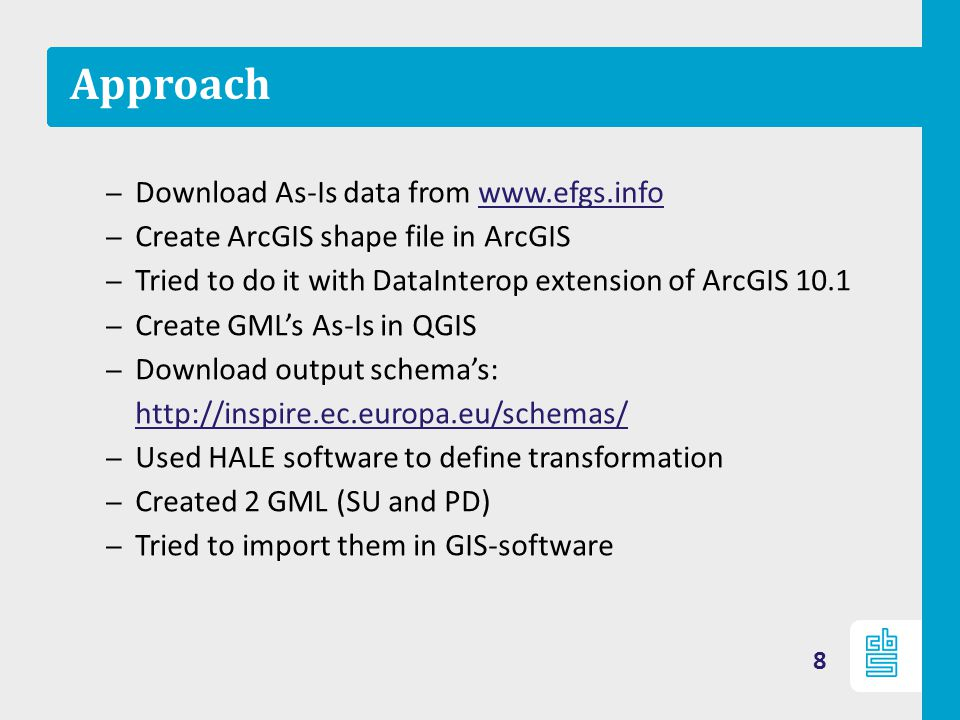 Approach – Download As-Is data from www.efgs.infowww.efgs.info – Create ArcGIS shape file in ArcGIS – Tried to do it with DataInterop extension of ArcGIS 10.1 – Create GML's As-Is in QGIS – Download output schema's: http://inspire.ec.europa.eu/schemas/ http://inspire.ec.europa.eu/schemas/ – Used HALE software to define transformation – Created 2 GML (SU and PD) – Tried to import them in GIS-software 8