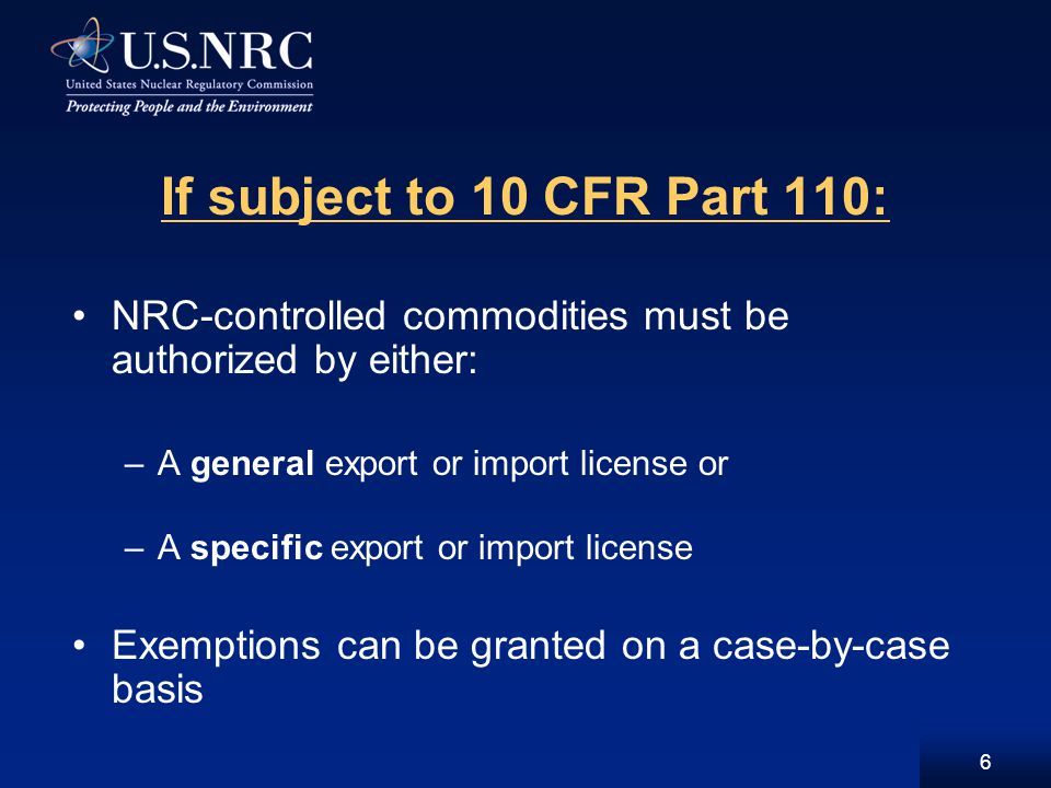 7 General licenses for exports/imports: Issued in Part 110 regulations and authorize: –Exports of small quantities source, special nuclear materials –Exports of minor reactor components to select countries –Most imports (except for radioactive waste) if U.S.