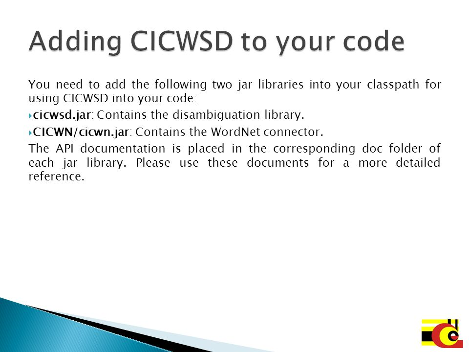 You need to add the following two jar libraries into your classpath for using CICWSD into your code:  cicwsd.jar: Contains the disambiguation library