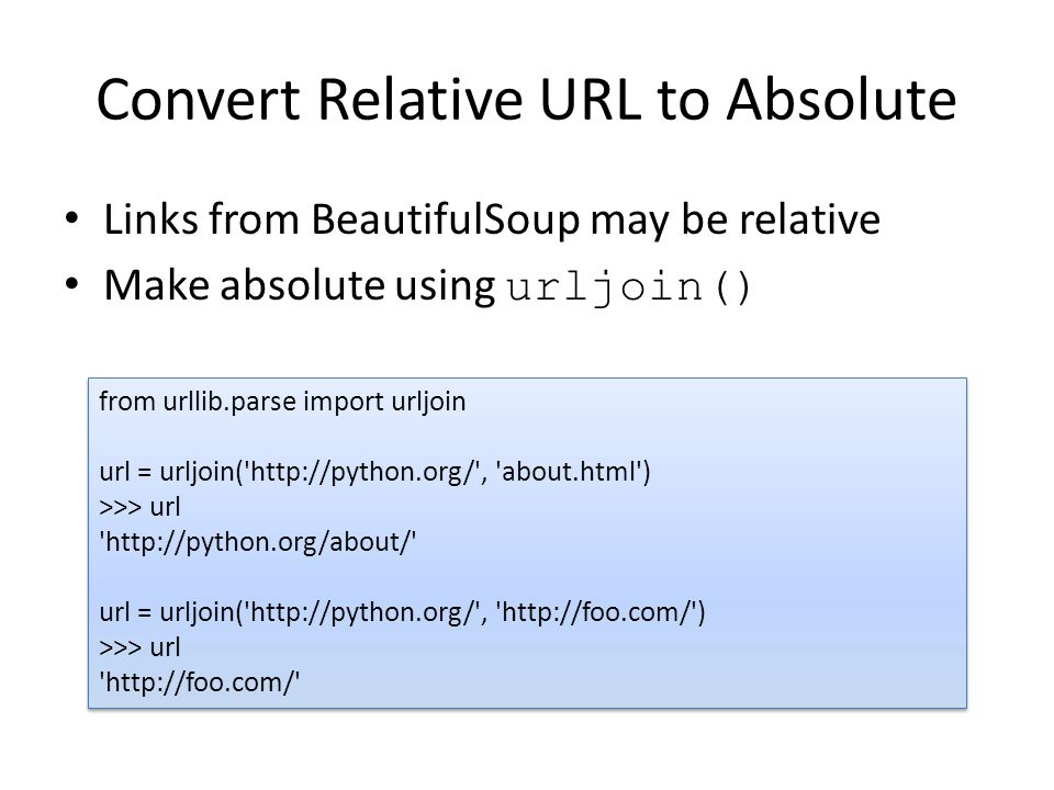 Convert Relative URL to Absolute Links from BeautifulSoup may be relative Make absolute using urljoin() from urllib.parse import urljoin url = urljoin( http://python.org/ , about.html ) >>> url http://python.org/about/ url = urljoin( http://python.org/ , http://foo.com/ ) >>> url http://foo.com/ from urllib.parse import urljoin url = urljoin( http://python.org/ , about.html ) >>> url http://python.org/about/ url = urljoin( http://python.org/ , http://foo.com/ ) >>> url http://foo.com/