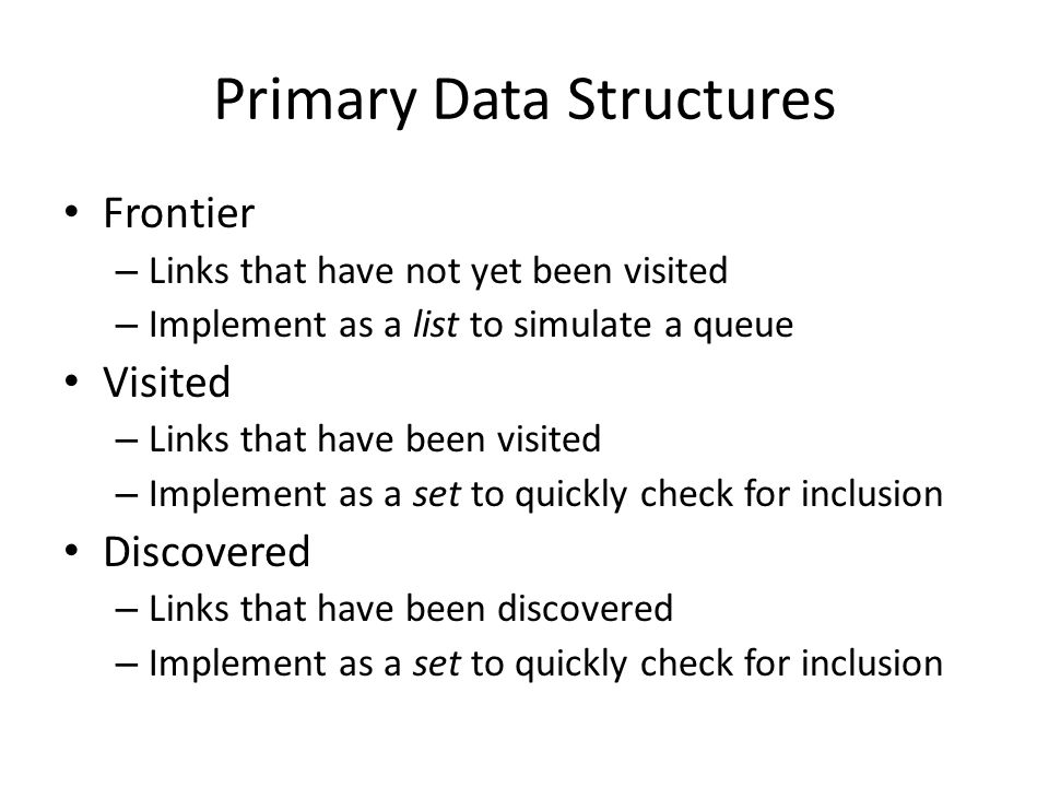 Primary Data Structures Frontier – Links that have not yet been visited – Implement as a list to simulate a queue Visited – Links that have been visited – Implement as a set to quickly check for inclusion Discovered – Links that have been discovered – Implement as a set to quickly check for inclusion