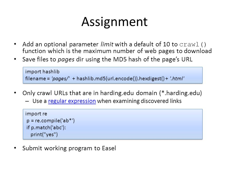 Assignment Add an optional parameter limit with a default of 10 to crawl() function which is the maximum number of web pages to download Save files to pages dir using the MD5 hash of the page's URL Only crawl URLs that are in harding.edu domain (*.harding.edu) – Use a regular expression when examining discovered linksregular expression Submit working program to Easel import hashlib filename = pages/ + hashlib.md5(url.encode()).hexdigest() + .html import re p = re.compile( ab* ) if p.match( abc ): print( yes )
