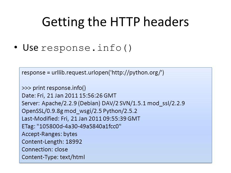Getting the HTTP headers Use response.info() response = urllib.request.urlopen( http://python.org/ ) >>> print response.info() Date: Fri, 21 Jan 2011 15:56:26 GMT Server: Apache/2.2.9 (Debian) DAV/2 SVN/1.5.1 mod_ssl/2.2.9 OpenSSL/0.9.8g mod_wsgi/2.5 Python/2.5.2 Last-Modified: Fri, 21 Jan 2011 09:55:39 GMT ETag: 105800d-4a30-49a5840a1fcc0 Accept-Ranges: bytes Content-Length: 18992 Connection: close Content-Type: text/html response = urllib.request.urlopen( http://python.org/ ) >>> print response.info() Date: Fri, 21 Jan 2011 15:56:26 GMT Server: Apache/2.2.9 (Debian) DAV/2 SVN/1.5.1 mod_ssl/2.2.9 OpenSSL/0.9.8g mod_wsgi/2.5 Python/2.5.2 Last-Modified: Fri, 21 Jan 2011 09:55:39 GMT ETag: 105800d-4a30-49a5840a1fcc0 Accept-Ranges: bytes Content-Length: 18992 Connection: close Content-Type: text/html