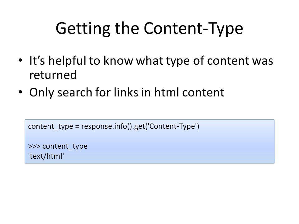 Getting the Content-Type It's helpful to know what type of content was returned Only search for links in html content content_type = response.info().get( Content-Type ) >>> content_type text/html content_type = response.info().get( Content-Type ) >>> content_type text/html