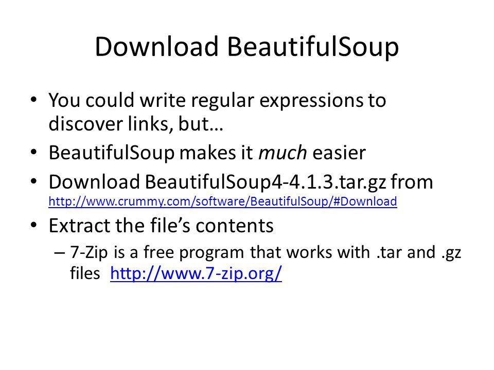 Download BeautifulSoup You could write regular expressions to discover links, but… BeautifulSoup makes it much easier Download BeautifulSoup4-4.1.3.tar.gz from http://www.crummy.com/software/BeautifulSoup/#Download http://www.crummy.com/software/BeautifulSoup/#Download Extract the file's contents – 7-Zip is a free program that works with.tar and.gz files http://www.7-zip.org/http://www.7-zip.org/
