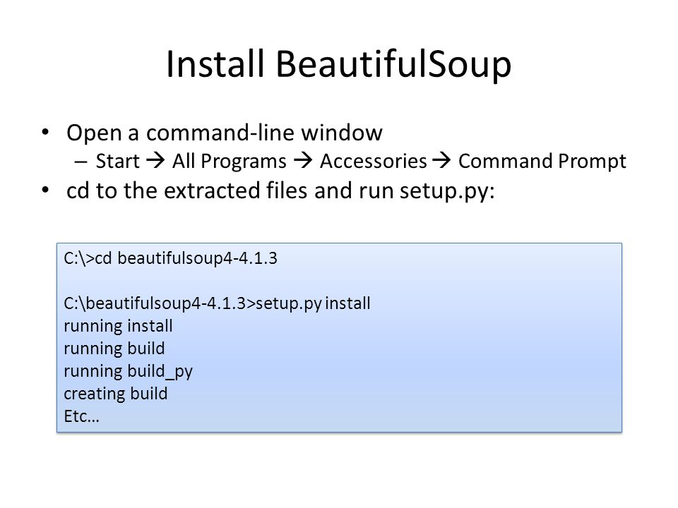 Install BeautifulSoup Open a command-line window – Start  All Programs  Accessories  Command Prompt cd to the extracted files and run setup.py: C:\>cd beautifulsoup4-4.1.3 C:\beautifulsoup4-4.1.3>setup.py install running install running build running build_py creating build Etc… C:\>cd beautifulsoup4-4.1.3 C:\beautifulsoup4-4.1.3>setup.py install running install running build running build_py creating build Etc…