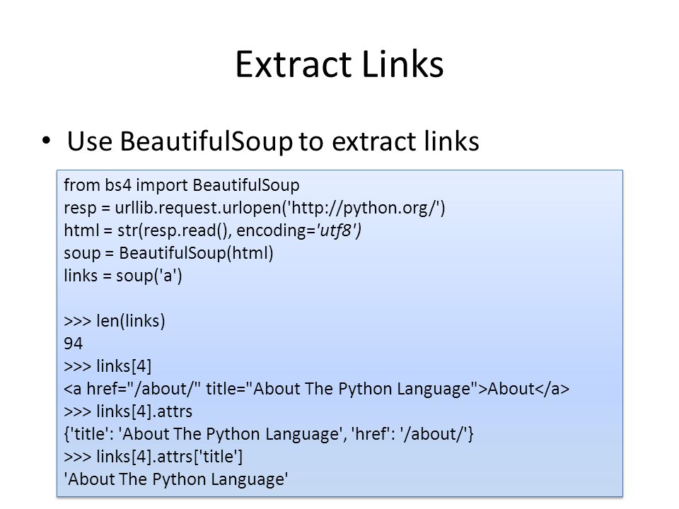 Extract Links Use BeautifulSoup to extract links from bs4 import BeautifulSoup resp = urllib.request.urlopen( http://python.org/ ) html = str(resp.read(), encoding= utf8 ) soup = BeautifulSoup(html) links = soup( a ) >>> len(links) 94 >>> links[4] About >>> links[4].attrs { title : About The Python Language , href : /about/ } >>> links[4].attrs[ title ] About The Python Language from bs4 import BeautifulSoup resp = urllib.request.urlopen( http://python.org/ ) html = str(resp.read(), encoding= utf8 ) soup = BeautifulSoup(html) links = soup( a ) >>> len(links) 94 >>> links[4] About >>> links[4].attrs { title : About The Python Language , href : /about/ } >>> links[4].attrs[ title ] About The Python Language