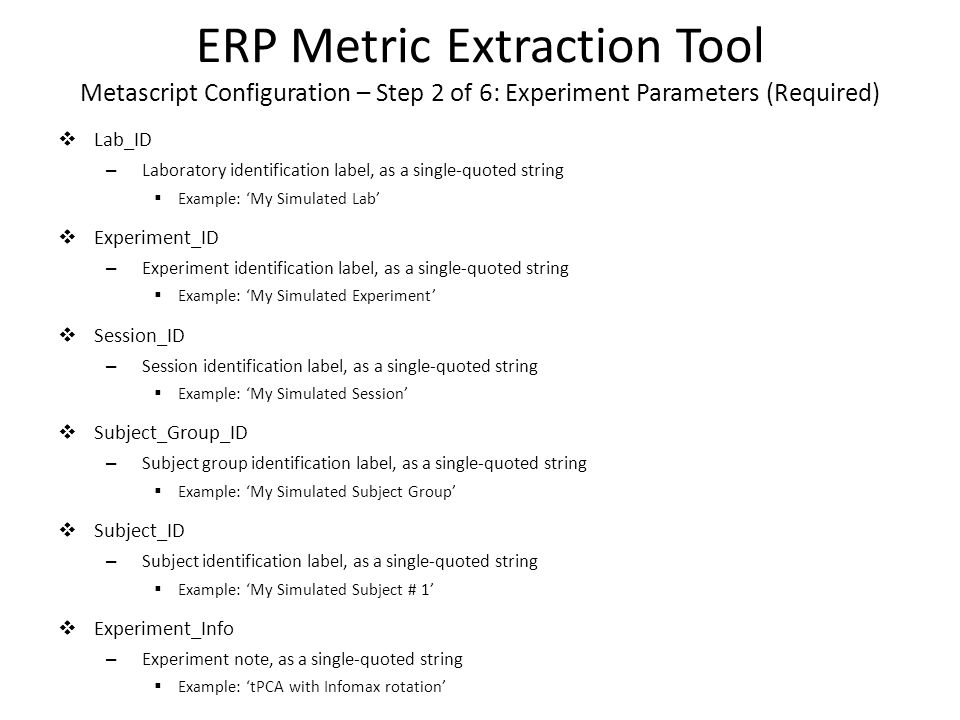 ERP Metric Extraction Tool Metascript Configuration – Step 2 of 6: Experiment Parameters (Required)  Lab_ID – Laboratory identification label, as a single-quoted string  Example: 'My Simulated Lab'  Experiment_ID – Experiment identification label, as a single-quoted string  Example: 'My Simulated Experiment'  Session_ID – Session identification label, as a single-quoted string  Example: 'My Simulated Session'  Subject_Group_ID – Subject group identification label, as a single-quoted string  Example: 'My Simulated Subject Group'  Subject_ID – Subject identification label, as a single-quoted string  Example: 'My Simulated Subject # 1'  Experiment_Info – Experiment note, as a single-quoted string  Example: 'tPCA with Infomax rotation'