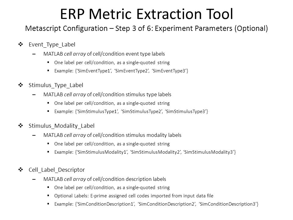 ERP Metric Extraction Tool Metascript Configuration – Step 3 of 6: Experiment Parameters (Optional)  Event_Type_Label – MATLAB cell array of cell/condition event type labels  One label per cell/condition, as a single-quoted string  Example: {'SimEventType1', 'SimEventType2', 'SimEventType3'}  Stimulus_Type_Label – MATLAB cell array of cell/condition stimulus type labels  One label per cell/condition, as a single-quoted string  Example: {'SimStimulusType1', 'SimStimulusType2', 'SimStimulusType3'}  Stimulus_Modality_Label – MATLAB cell array of cell/condition stimulus modality labels  One label per cell/condition, as a single-quoted string  Example: {'SimStimulusModality1', 'SimStimulusModality2', 'SimStimulusModality3'}  Cell_Label_Descriptor – MATLAB cell array of cell/condition description labels  One label per cell/condition, as a single-quoted string  Optional Labels: E-prime assigned cell codes imported from input data file  Example: {'SimConditionDescription1', 'SimConditionDescription2', 'SimConditionDescription3'}