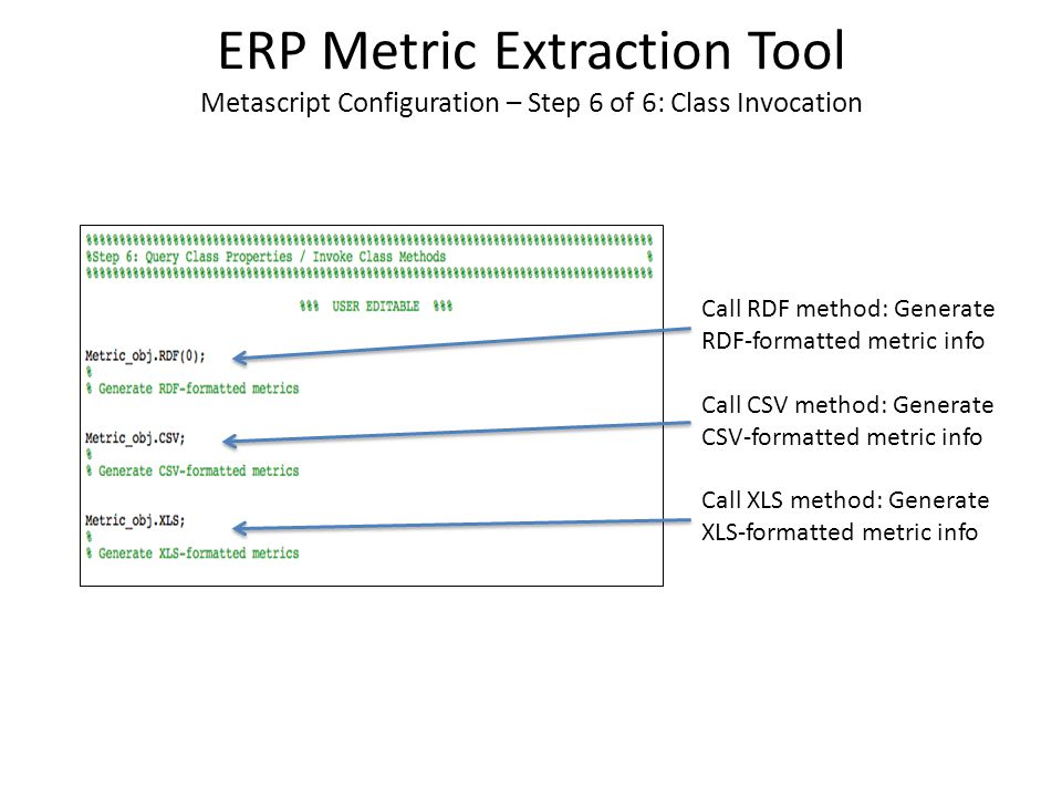 ERP Metric Extraction Tool Metascript Configuration – Step 6 of 6: Class Invocation Call RDF method: Generate RDF-formatted metric info Call CSV method: Generate CSV-formatted metric info Call XLS method: Generate XLS-formatted metric info