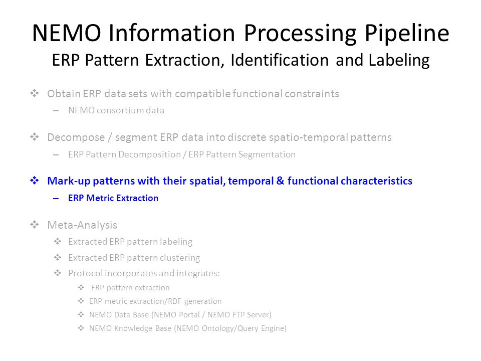 NEMO Information Processing Pipeline ERP Pattern Extraction, Identification and Labeling  Obtain ERP data sets with compatible functional constraints – NEMO consortium data  Decompose / segment ERP data into discrete spatio-temporal patterns – ERP Pattern Decomposition / ERP Pattern Segmentation  Mark-up patterns with their spatial, temporal & functional characteristics – ERP Metric Extraction  Meta-Analysis  Extracted ERP pattern labeling  Extracted ERP pattern clustering  Protocol incorporates and integrates:  ERP pattern extraction  ERP metric extraction/RDF generation  NEMO Data Base (NEMO Portal / NEMO FTP Server)  NEMO Knowledge Base (NEMO Ontology/Query Engine)