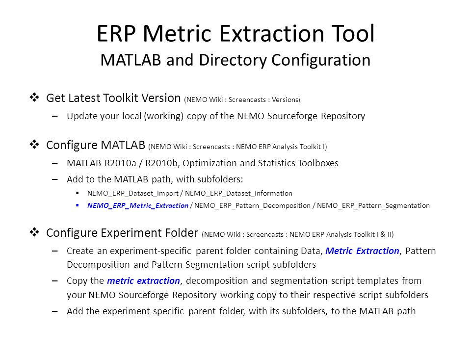 ERP Metric Extraction Tool MATLAB and Directory Configuration  Get Latest Toolkit Version (NEMO Wiki : Screencasts : Versions ) – Update your local (working) copy of the NEMO Sourceforge Repository  Configure MATLAB (NEMO Wiki : Screencasts : NEMO ERP Analysis Toolkit I) – MATLAB R2010a / R2010b, Optimization and Statistics Toolboxes – Add to the MATLAB path, with subfolders:  NEMO_ERP_Dataset_Import / NEMO_ERP_Dataset_Information  NEMO_ERP_Metric_Extraction / NEMO_ERP_Pattern_Decomposition / NEMO_ERP_Pattern_Segmentation  Configure Experiment Folder (NEMO Wiki : Screencasts : NEMO ERP Analysis Toolkit I & II) – Create an experiment-specific parent folder containing Data, Metric Extraction, Pattern Decomposition and Pattern Segmentation script subfolders – Copy the metric extraction, decomposition and segmentation script templates from your NEMO Sourceforge Repository working copy to their respective script subfolders – Add the experiment-specific parent folder, with its subfolders, to the MATLAB path