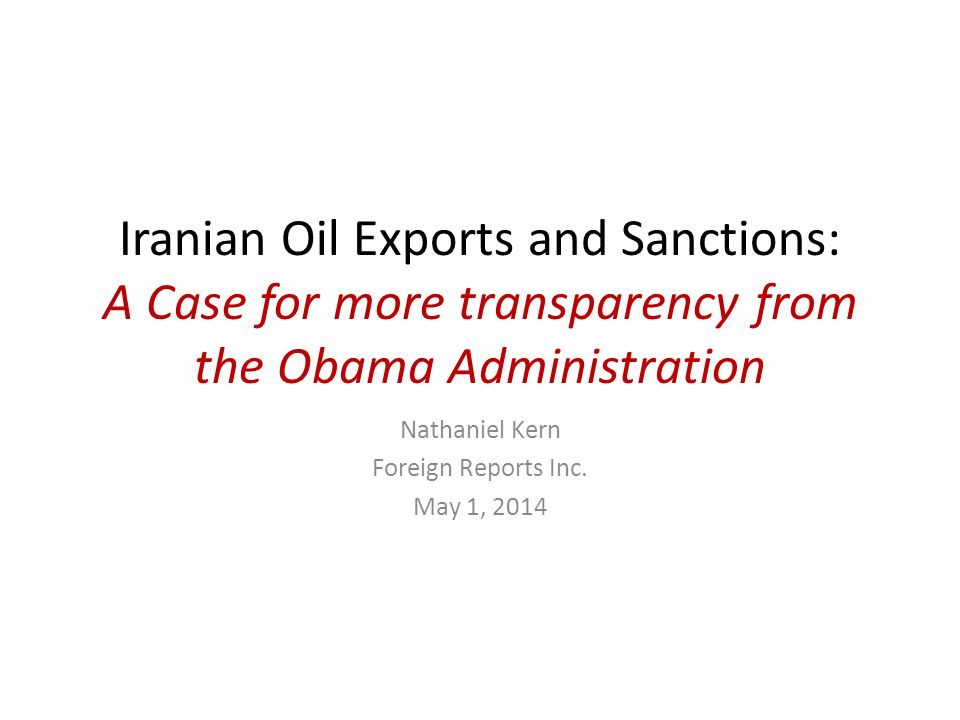Iranian Oil Exports and Sanctions: A Case for more transparency from the Obama Administration Nathaniel Kern Foreign Reports Inc.