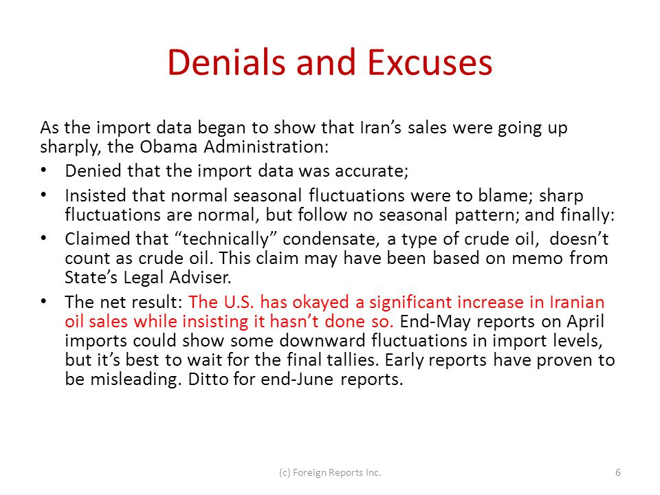 Denials and Excuses As the import data began to show that Iran's sales were going up sharply, the Obama Administration: Denied that the import data was accurate; Insisted that normal seasonal fluctuations were to blame; sharp fluctuations are normal, but follow no seasonal pattern; and finally: Claimed that technically condensate, a type of crude oil, doesn't count as crude oil.