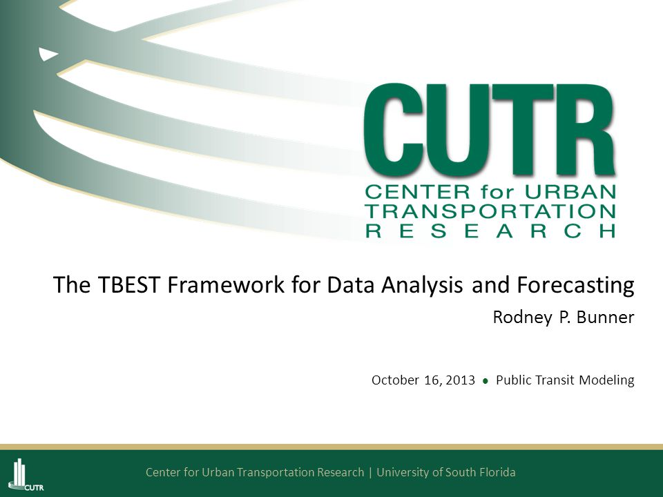 Center for Urban Transportation Research | University of South Florida The TBEST Framework for Data Analysis and Forecasting Rodney P.