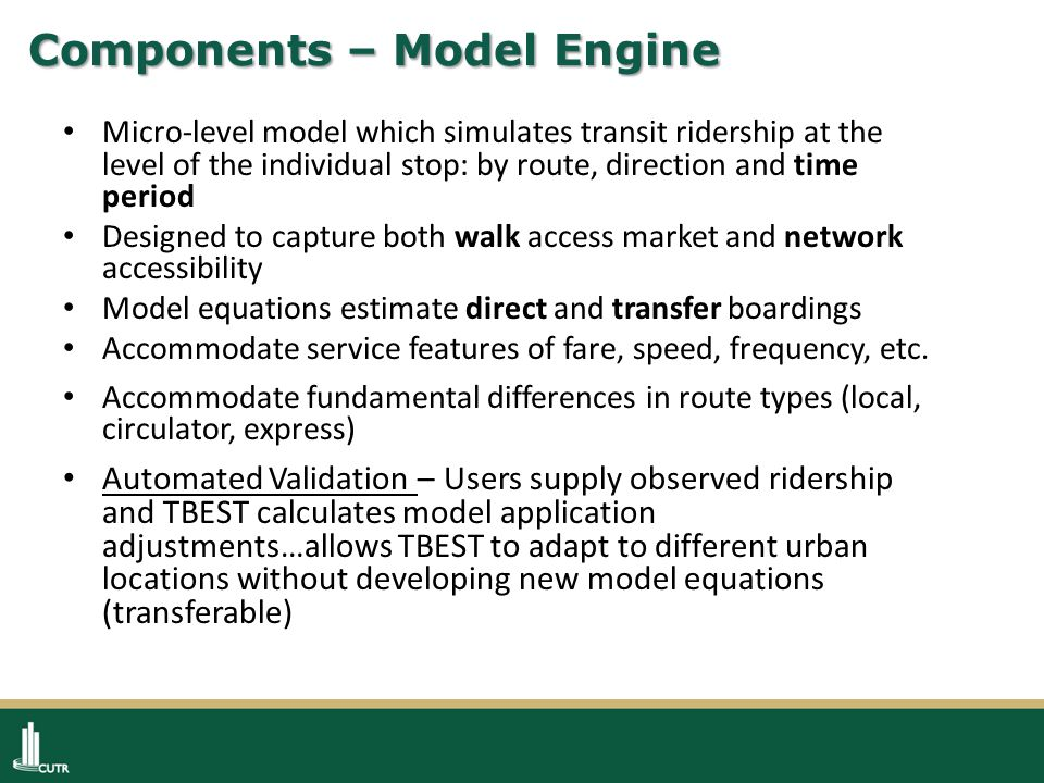 Components – Model Engine Micro-level model which simulates transit ridership at the level of the individual stop: by route, direction and time period Designed to capture both walk access market and network accessibility Model equations estimate direct and transfer boardings Accommodate service features of fare, speed, frequency, etc.