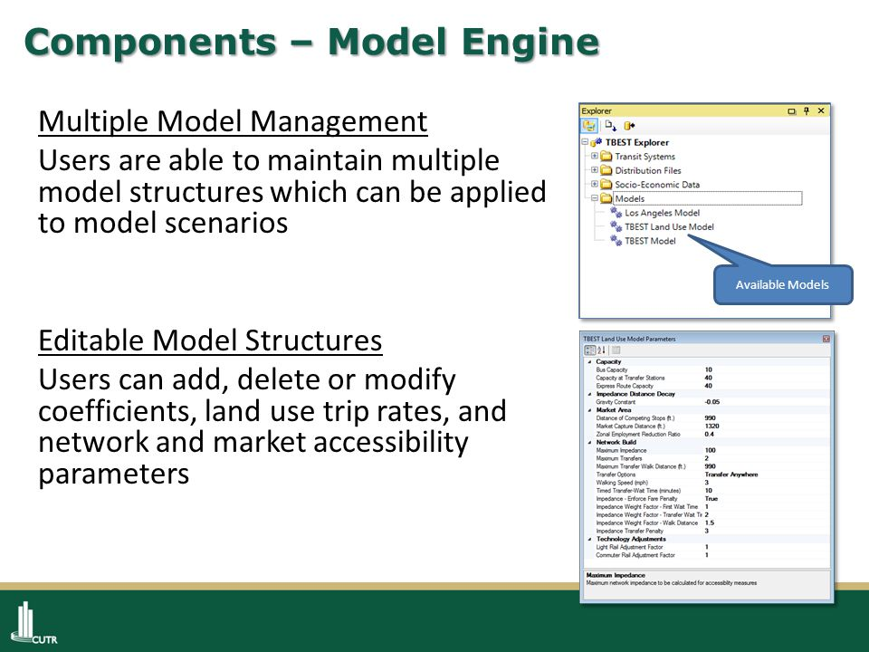 Components – Model Engine Multiple Model Management Users are able to maintain multiple model structures which can be applied to model scenarios Editable Model Structures Users can add, delete or modify coefficients, land use trip rates, and network and market accessibility parameters Available Models