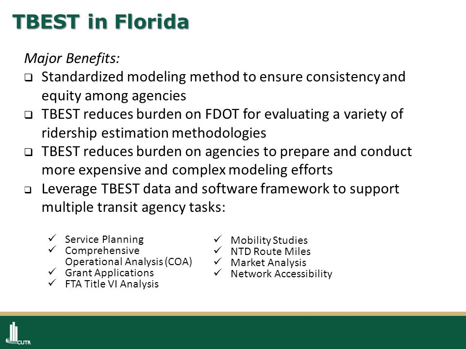 TBEST in Florida Major Benefits:  Standardized modeling method to ensure consistency and equity among agencies  TBEST reduces burden on FDOT for evaluating a variety of ridership estimation methodologies  TBEST reduces burden on agencies to prepare and conduct more expensive and complex modeling efforts  Leverage TBEST data and software framework to support multiple transit agency tasks: Mobility Studies NTD Route Miles Market Analysis Network Accessibility Service Planning Comprehensive Operational Analysis (COA) Grant Applications FTA Title VI Analysis
