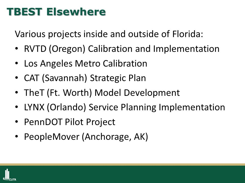TBEST Elsewhere Various projects inside and outside of Florida: RVTD (Oregon) Calibration and Implementation Los Angeles Metro Calibration CAT (Savannah) Strategic Plan TheT (Ft.