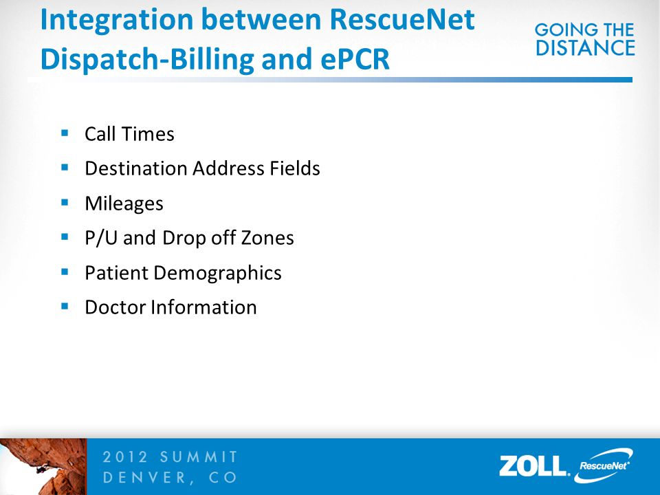  Call Times  Destination Address Fields  Mileages  P/U and Drop off Zones  Patient Demographics  Doctor Information Integration between RescueNet Dispatch-Billing and ePCR
