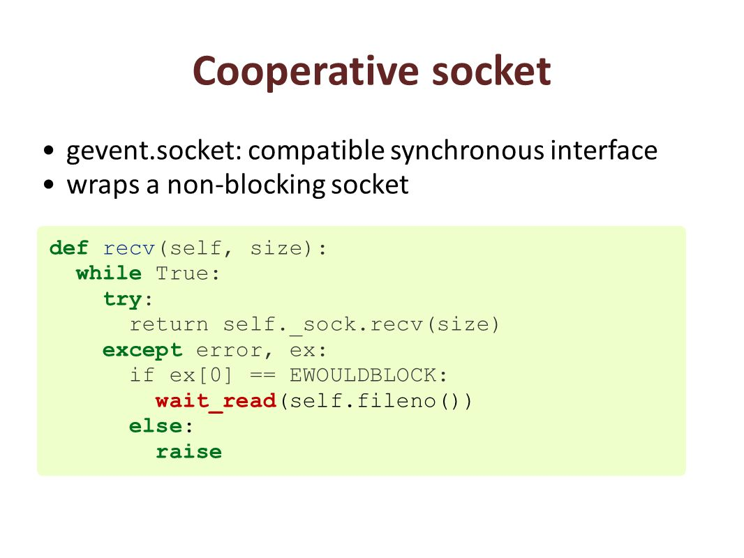 Cooperative socket gevent.socket: compatible synchronous interface wraps a non-blocking socket def recv(self, size): while True: try: return self._sock.recv(size) except error, ex: if ex[0] == EWOULDBLOCK: wait_read(self.fileno()) else: raise