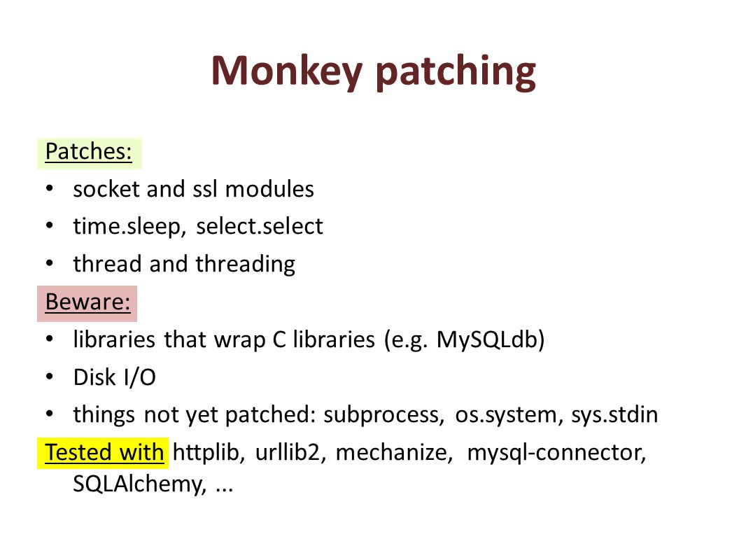 Monkey patching Patches: socket and ssl modules time.sleep, select.select thread and threading Beware: libraries that wrap C libraries (e.g. MySQLdb)