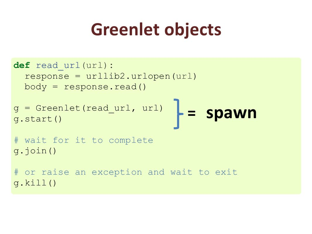 Greenlet objects def read_url(url): response = urllib2.urlopen(url) body = response.read() g = Greenlet(read_url, url) g.start() # wait for it to complete g.join() # or raise an exception and wait to exit g.kill() = spawn
