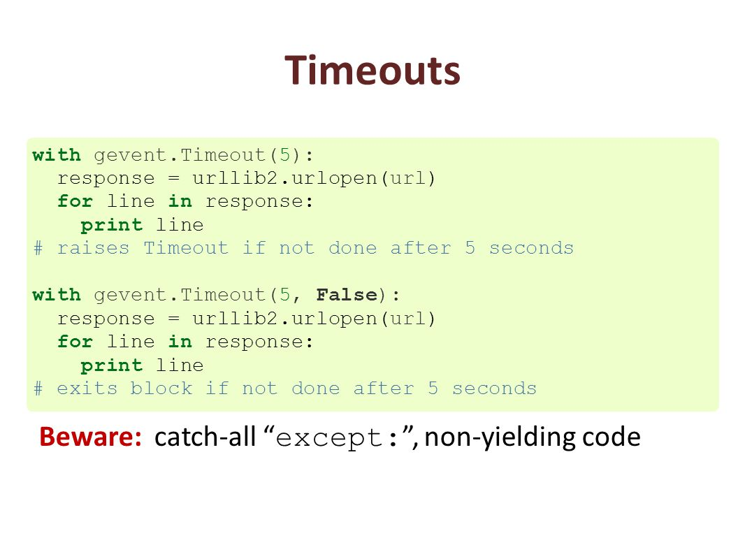 Timeouts with gevent.Timeout(5): response = urllib2.urlopen(url) for line in response: print line # raises Timeout if not done after 5 seconds with ge
