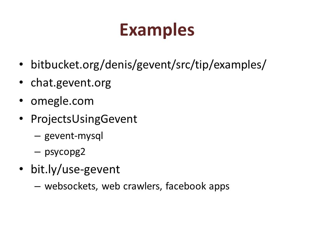 Examples bitbucket.org/denis/gevent/src/tip/examples/ chat.gevent.org omegle.com ProjectsUsingGevent – gevent-mysql – psycopg2 bit.ly/use-gevent – websockets, web crawlers, facebook apps