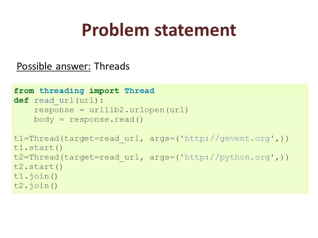 Problem statement from threading import Thread def read_url(url): response = urllib2.urlopen(url) body = response.read() t1=Thread(target=read_url, args=( http://gevent.org ,)) t1.start() t2=Thread(target=read_url, args=( http://python.org ,)) t2.start() t1.join() t2.join() Possible answer: Threads