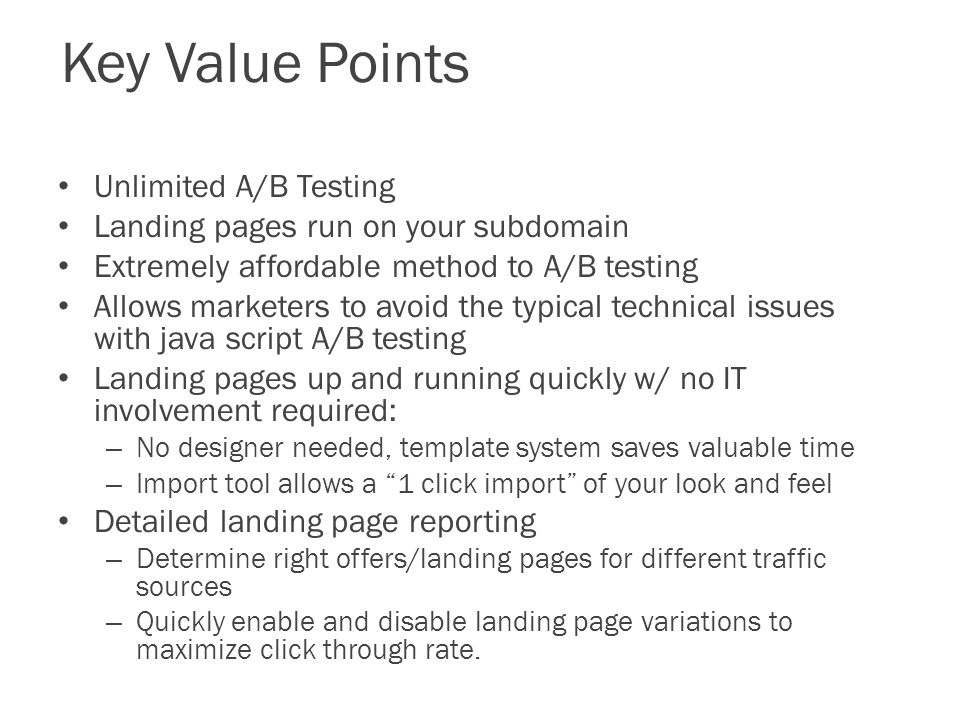 Key Value Points Unlimited A/B Testing Landing pages run on your subdomain Extremely affordable method to A/B testing Allows marketers to avoid the typical technical issues with java script A/B testing Landing pages up and running quickly w/ no IT involvement required: – No designer needed, template system saves valuable time – Import tool allows a 1 click import of your look and feel Detailed landing page reporting – Determine right offers/landing pages for different traffic sources – Quickly enable and disable landing page variations to maximize click through rate.