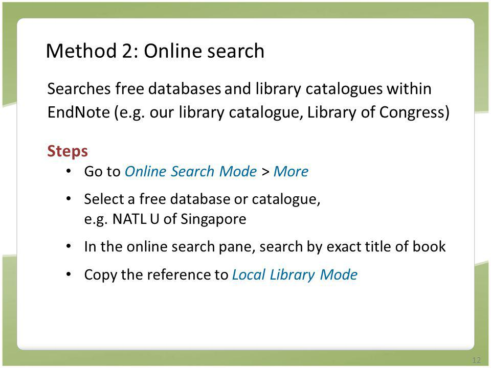 12 Method 2: Online search Searches free databases and library catalogues within EndNote (e.g. our library catalogue, Library of Congress) Steps Go to