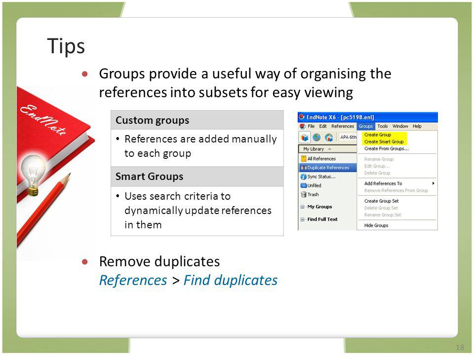 18  Groups provide a useful way of organising the references into subsets for easy viewing  Remove duplicates References > Find duplicates Custom gr