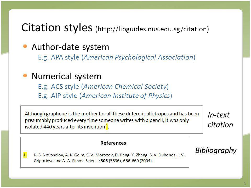 3 Citation styles (http://libguides.nus.edu.sg/citation) Author-date system E.g. APA style (American Psychological Association) Numerical system E.g.