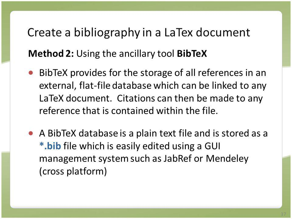 37 Create a bibliography in a LaTex document Method 2: Using the ancillary tool BibTeX  BibTeX provides for the storage of all references in an exter