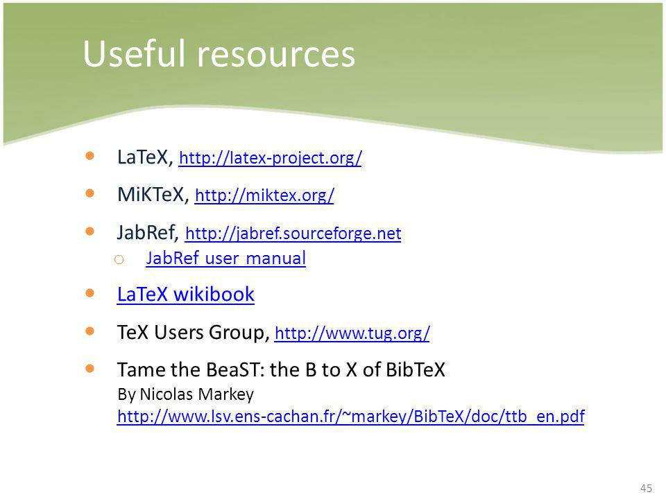 45 Useful resources LaTeX, http://latex-project.org/ http://latex-project.org/ MiKTeX, http://miktex.org/ http://miktex.org/ JabRef, http://jabref.sou
