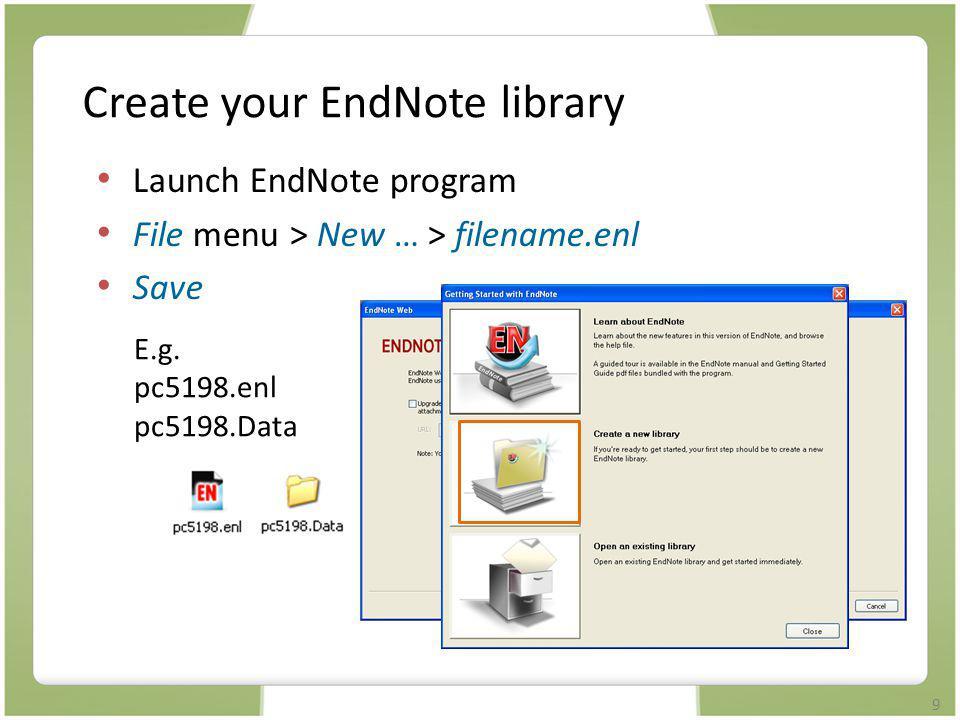 9 Create your EndNote library Launch EndNote program File menu > New … > filename.enl Save E.g. pc5198.enl pc5198.Data