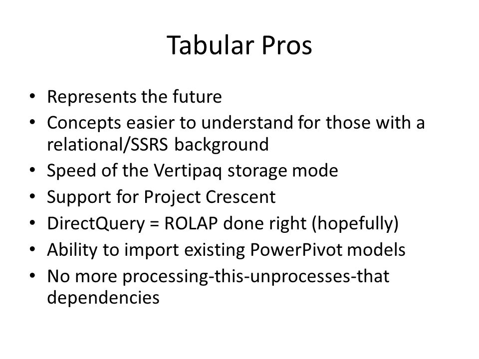 Tabular Cons Version 1.0 product, therefore immature – DirectQuery has a lot of limitations – No parallel processing for partitions -> big impact on processing times – No display folders and other 'nice to have' stuff Vertipaq effectively limited by RAM available on the server – Some paging options, but performance suffers DAX still unable to do the same kind of complex calculations that MDX Scripts can