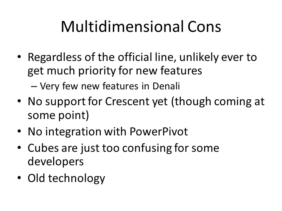 Multidimensional Pros Mature technology, well understood and well resourced in the marketplace MDX Scripts allow for complex calculations Disk-based model allows for greater scalability at the very high-end than Vertipaq Allows for complex modelling, eg many-to- many relationships