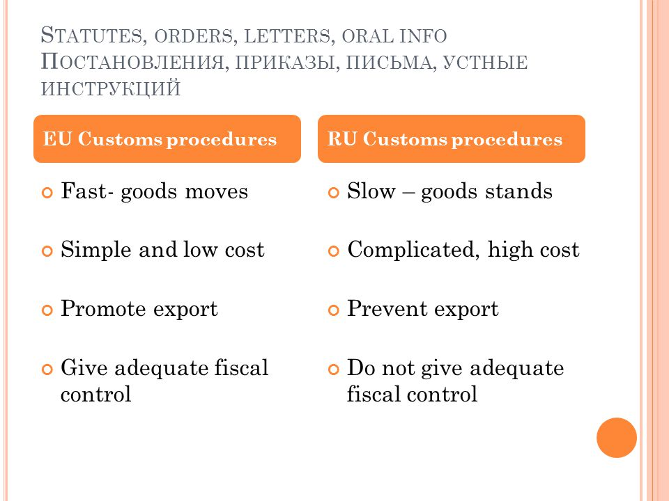 S TATUTES, ORDERS, LETTERS, ORAL INFO П ОСТАНОВЛЕНИЯ, ПРИКАЗЫ, ПИСЬМА, УСТНЫЕ ИНСТРУКЦИЙ Fast- goods moves Simple and low cost Promote export Give adequate fiscal control Slow – goods stands Complicated, high cost Prevent export Do not give adequate fiscal control EU Customs proceduresRU Customs procedures