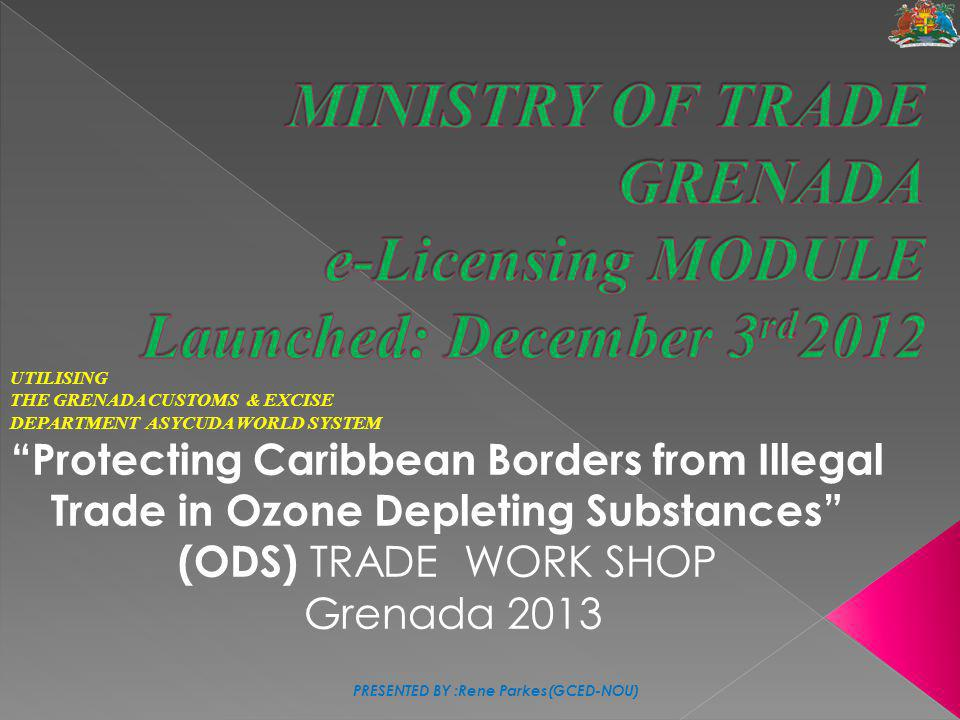 """UTILISING THE GRENADA CUSTOMS & EXCISE DEPARTMENT ASYCUDA WORLD SYSTEM """"Protecting Caribbean Borders from Illegal Trade in Ozone Depleting Substances"""""""