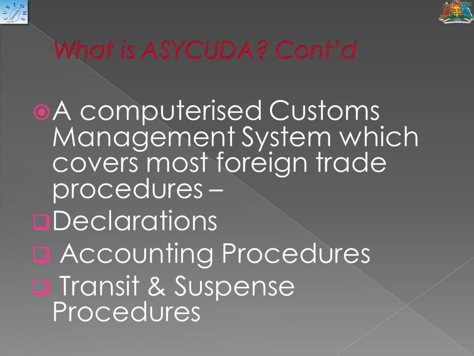  A computerised Customs Management System which covers most foreign trade procedures –  Declarations  Accounting Procedures  Transit & Suspense Pr