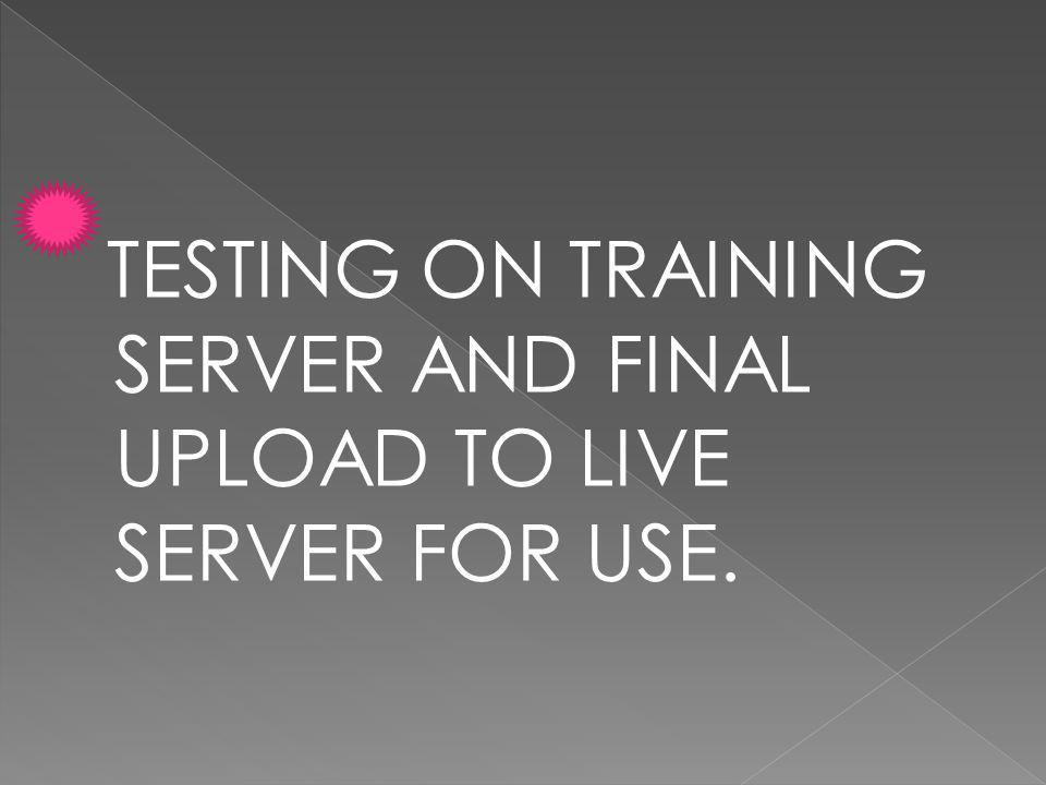 TESTING ON TRAINING SERVER AND FINAL UPLOAD TO LIVE SERVER FOR USE.
